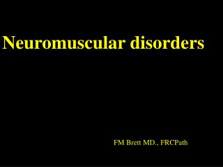 Neuromuscular disorders 					FM Brett MD., FRCPath