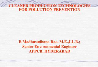 CLEANER PRODUCTION TECHNOLOGIES FOR POLLUTION PREVENTION B.Madhusudhana Rao, M.E.,LL.B.; Senior Environmental Engineer A