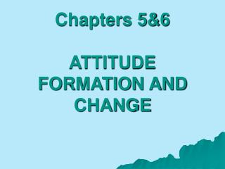 Chapters 5&6 ATTITUDE FORMATION AND CHANGE