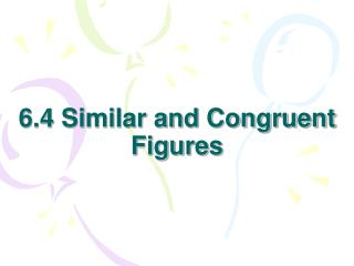 6.4 Similar and Congruent Figures