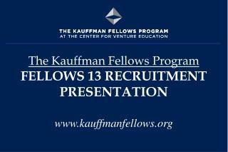 The Kauffman Fellows Program FELLOWS 13 RECRUITMENT PRESENTATION kauffmanfellows