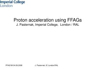 Proton acceleration using FFAGs J. Pasternak, Imperial College,  London / RAL