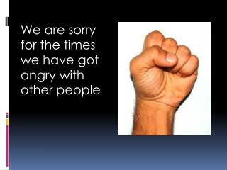 We are sorry for the times we have got angry with other people