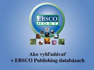 Ako vyhľadávať                                            v EBSCO Publishing databázach