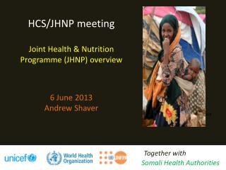 HCS/JHNP meeting Joint Health & Nutrition  Programme  (JHNP) overview 6  June 2013 Andrew Shaver
