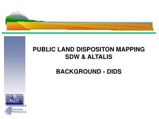 PUBLIC LAND DISPOSITON MAPPING SDW & ALTALIS BACKGROUND - DIDS
