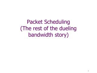 Packet Scheduling (The rest of the dueling bandwidth story)