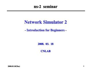 Network Simulator 2 - Introduction for Beginners - 2008.  03.  18 CNLAB