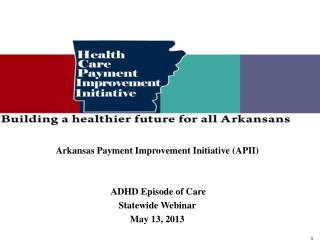 Arkansas Payment Improvement Initiative (APII)  ADHD Episode of Care Statewide Webinar