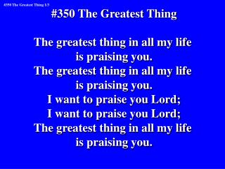 #350 The Greatest Thing The greatest thing in all my life is praising you.