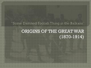 """Some Damned Foolish Thing in the Balkans"""