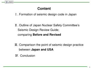Content     Ⅰ. Formation of seismic design code in Japan     Ⅱ. Outline of Japan Nuclear Safety Committee's