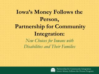 Iowa s Money Follows the Person,   Partnership for Community Integration: