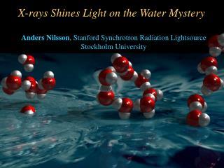 Anders Nilsson , Stanford Synchrotron Radiation Lightsource Stockholm University