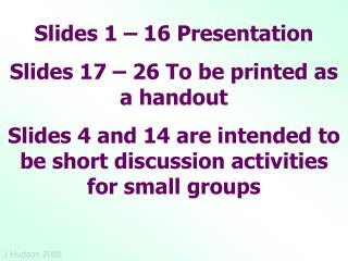 Slides 1 – 16 Presentation Slides 17 – 26 To be printed as a handout