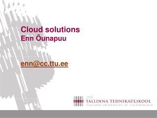Cloud solutions Enn Õunapuu enn@cc.ttu.ee
