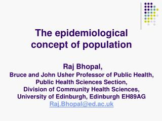 The epidemiological  concept of population   Raj Bhopal,  Bruce and John Usher Professor of Public Health,  Public Healt