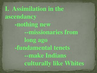 I.  Assimilation in the ascendancy 	-nothing new 	--missionaries  from  		long  ago 	-fundamental tenets 	--make Indians