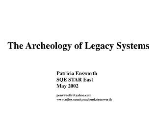 The Archeology of Legacy Systems 	Patricia Ensworth 	SQE STAR East 	May 2002 	pensworth@yahoo