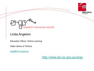 Linda Angeloni Education Officer, Online Learning State Library of Victoria ergo@slv.vic.au