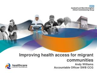 Improving health access for migrant communities Andy Williams Accountable Officer SWB CCG