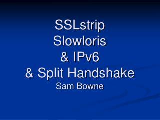 SSLstrip Slowloris & IPv6 & Split Handshake Sam Bowne