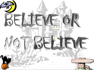 BELIEVE OR  NOT BELIEVE