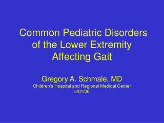 Common Pediatric Disorders of the Lower Extremity Affecting Gait Gregory A. Schmale, MD Children's Hospital and Regional