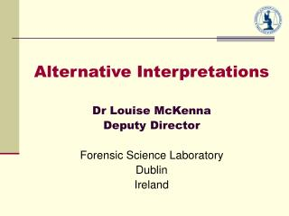 Alternative Interpretations Dr Louise McKenna Deputy Director Forensic Science Laboratory Dublin Ireland