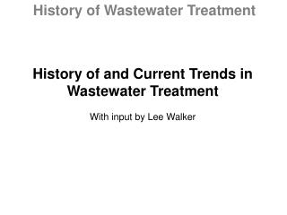 History of and Current Trends in Wastewater Treatment With input by Lee Walker