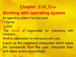 Chapter: 2:XI_C++ Working with operating system An operating system has two parts.  1.Kernel