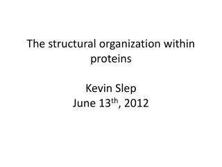 The structural organization within proteins Kevin Slep June 13 th , 2012