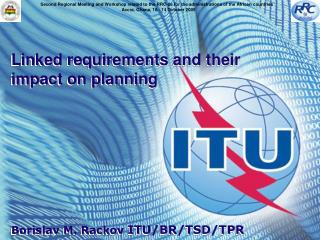 Linked requirements and their impact on planning Borislav M. Rackov  ITU/BR/TSD/TPR