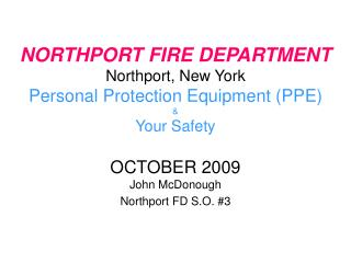 NORTHPORT FIRE DEPARTMENT Northport, New York Personal Protection Equipment PPE  Your Safety  OCTOBER 2009