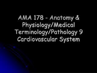 AMA 178 - Anatomy & Physiology/Medical Terminology/Pathology 9   Cardiovascular System