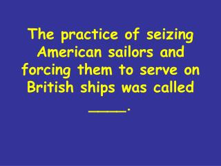 The practice of seizing American sailors and forcing them to serve on British ships was called ____.