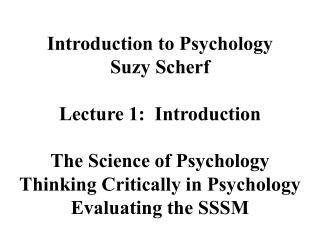 Introduction to Psychology Suzy Scherf Lecture 1:  Introduction The Science of Psychology Thinking Critically in Psychol