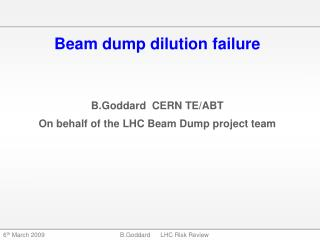 Beam dump dilution failure B.Goddard  CERN TE/ABT On behalf of the LHC Beam Dump project team