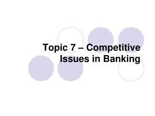 Topic 7 – Competitive Issues in Banking