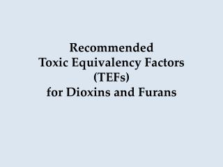 Recommended  Toxic Equivalency Factors (TEFs) for Dioxins and Furans