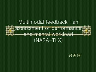 Multimodal feedback : an assessment of performance and mental workload (NASA-TLX)