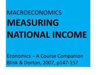 MACROECONOMICS  MEASURING NATIONAL INCOME Economics – A Course Companion Blink &  Dorton , 2007, p147-157
