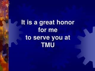 It is a great honor for me to serve you at  TMU