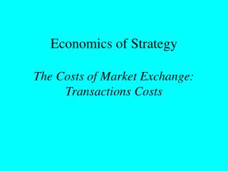Economics of Strategy The Costs of Market Exchange: Transactions Costs