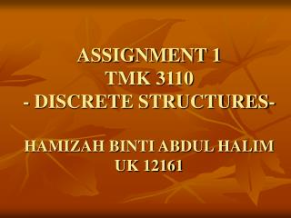 ASSIGNMENT 1 TMK 3110 - DISCRETE STRUCTURES- HAMIZAH BINTI ABDUL HALIM UK 12161
