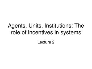 Agents, Units, Institutions: The role of incentives in systems