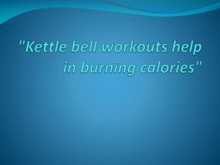 Kettle bell workouts help in burning calories