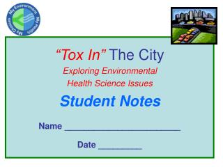 """""""Tox In""""  The City Exploring Environmental  Health Science Issues Student Notes"""