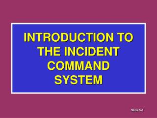 INTRODUCTION TO  THE INCIDENT COMMAND  SYSTEM