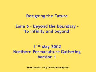 Designing the Future Zone 6 – beyond the boundary - 'to infinity and beyond' 11 th  May 2002 Northern Permaculture Gathe